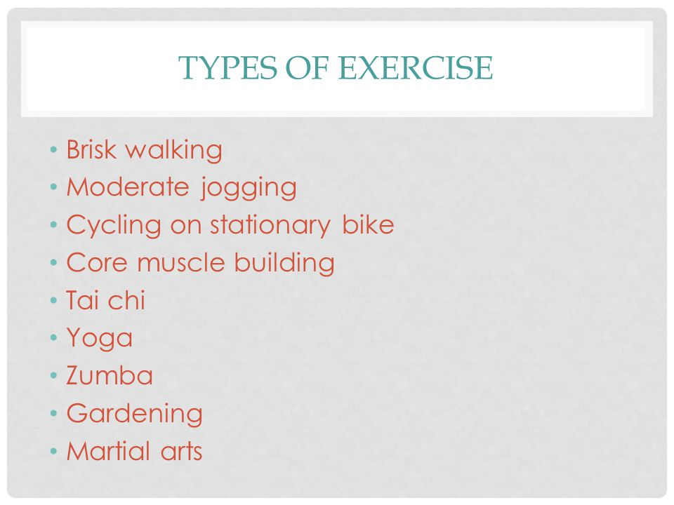 TYPES OF EXERCISE Brisk walking Moderate jogging Cycling on stationary bike Core muscle building Tai chi Yoga Zumba Gardening Martial arts