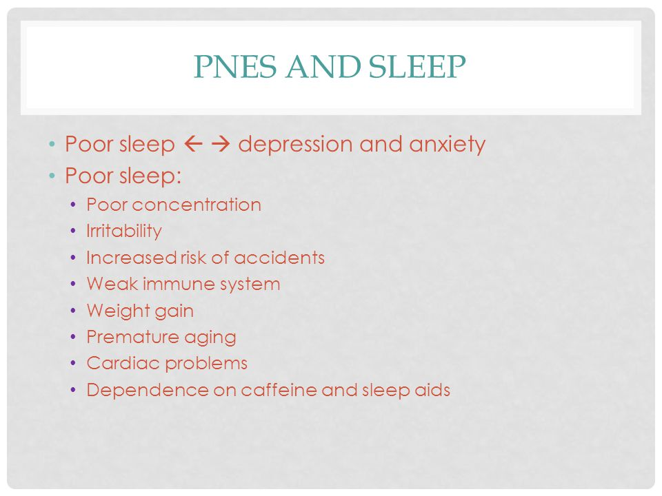 PNES AND SLEEP Poor sleep   depression and anxiety Poor sleep: Poor concentration Irritability Increased risk of accidents Weak immune system Weight