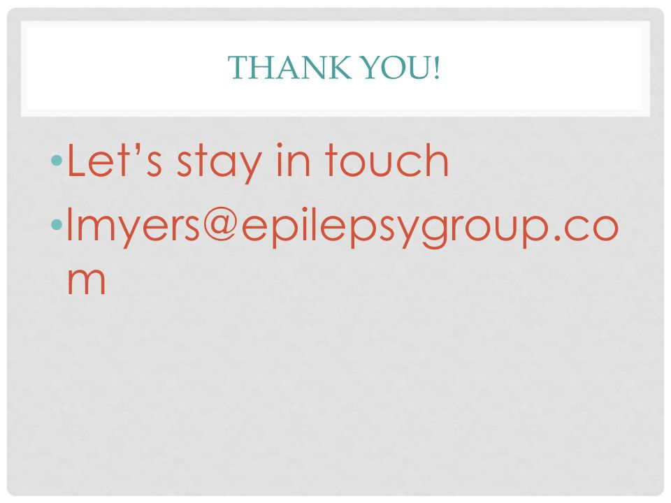 THANK YOU! Let's stay in touch lmyers@epilepsygroup.co m