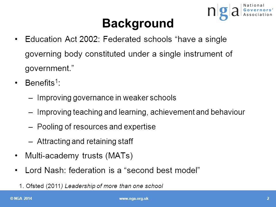 © NGA 2014 2 www.nga.org.uk Background Education Act 2002: Federated schools have a single governing body constituted under a single instrument of government. Benefits 1 : –Improving governance in weaker schools –Improving teaching and learning, achievement and behaviour –Pooling of resources and expertise –Attracting and retaining staff Multi-academy trusts (MATs) Lord Nash: federation is a second best model 1.