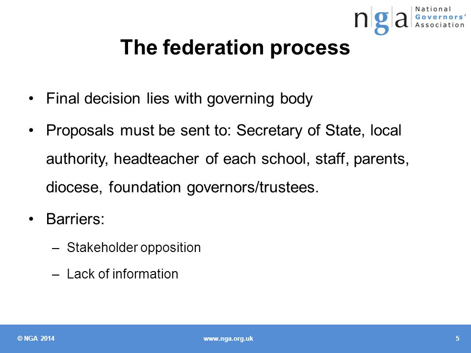 © NGA 2014 5 www.nga.org.uk The federation process Final decision lies with governing body Proposals must be sent to: Secretary of State, local authority, headteacher of each school, staff, parents, diocese, foundation governors/trustees.