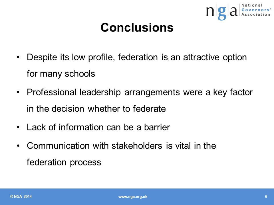 © NGA 2014 6 www.nga.org.uk Conclusions Despite its low profile, federation is an attractive option for many schools Professional leadership arrangements were a key factor in the decision whether to federate Lack of information can be a barrier Communication with stakeholders is vital in the federation process