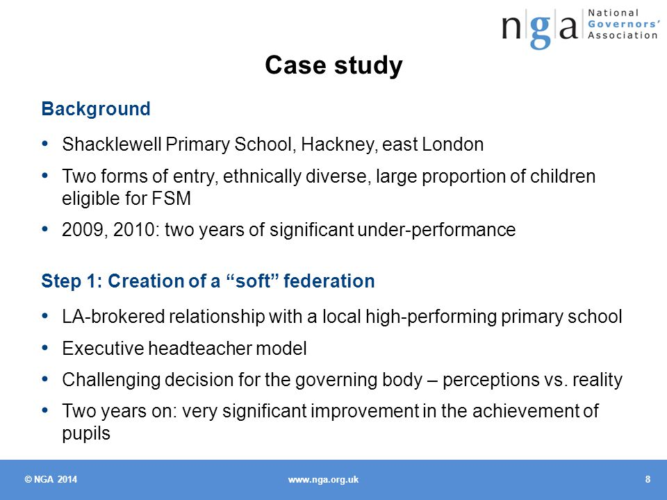 © NGA 2014 9 www.nga.org.uk Step 2: Creation of a hard federation Decision-making process strongly owned by governors Options appraisal: end, extend, or enter into a hard federation Consultation with parents, staff, wider community – effectively supported by the LA; most interest from parents at the high- performing school Joint meeting of the two governing bodies, unanimous vote for federation Reflections Federation unfamiliar to most people and little information to draw on Creation of the soft federation was the most significant step, but this is not strongly featured in the guidance that does exist Stay focused on what is in the best interests of children