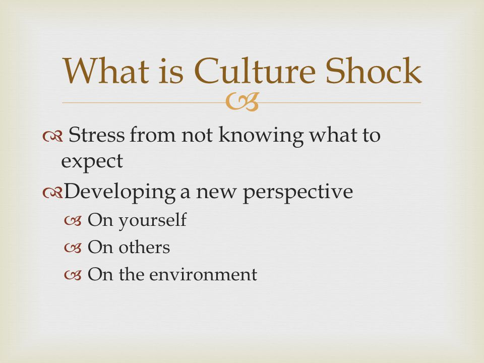   Stress from not knowing what to expect  Developing a new perspective  On yourself  On others  On the environment What is Culture Shock