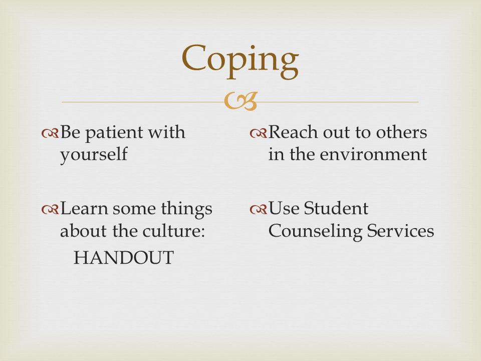  Coping  Be patient with yourself  Learn some things about the culture: HANDOUT  Reach out to others in the environment  Use Student Counseling Services