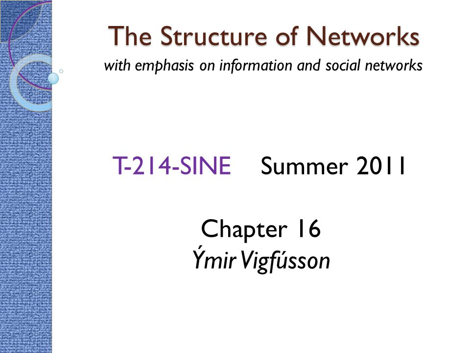 The Structure of Networks with emphasis on information and social networks T-214-SINE Summer 2011 Chapter 16 Ýmir Vigfússon