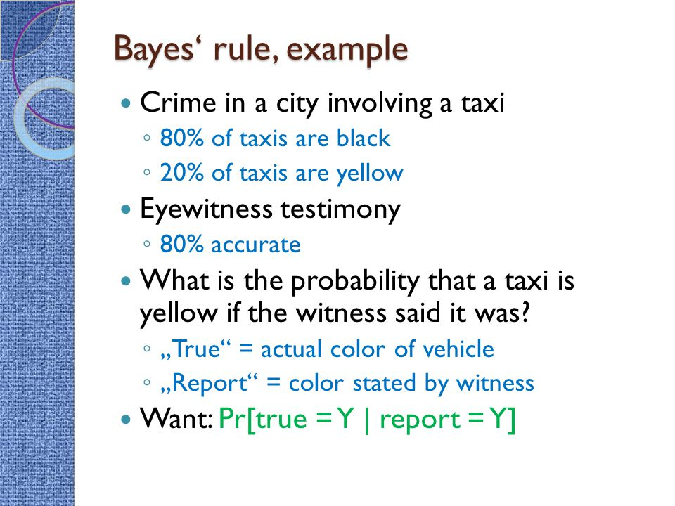 Bayes' rule, example Crime in a city involving a taxi ◦ 80% of taxis are black ◦ 20% of taxis are yellow Eyewitness testimony ◦ 80% accurate What is the probability that a taxi is yellow if the witness said it was.