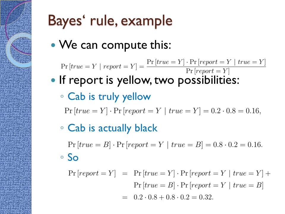 Bayes' rule, example We can compute this: If report is yellow, two possibilities: ◦ Cab is truly yellow ◦ Cab is actually black ◦ So