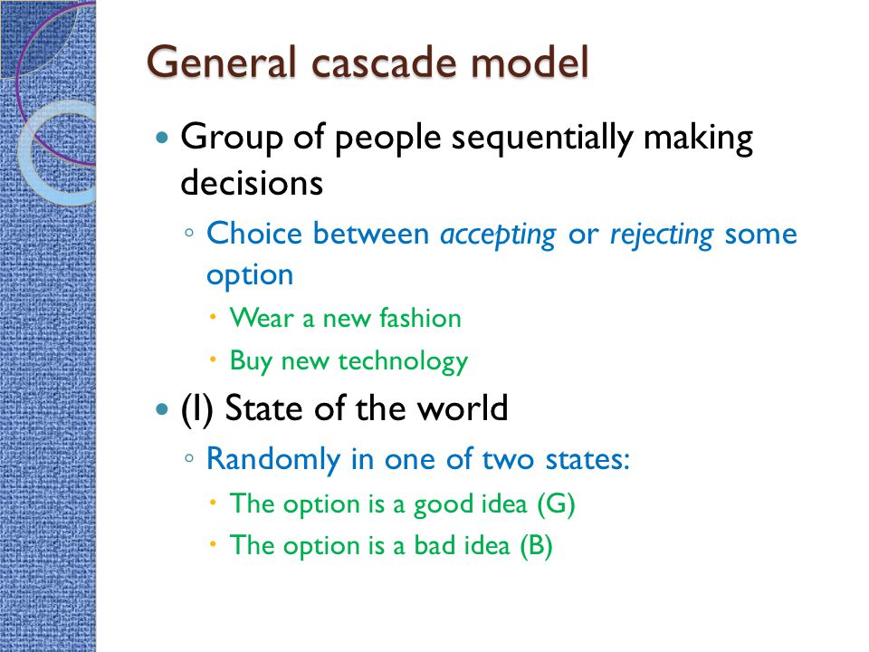 General cascade model Group of people sequentially making decisions ◦ Choice between accepting or rejecting some option  Wear a new fashion  Buy new technology (I) State of the world ◦ Randomly in one of two states:  The option is a good idea (G)  The option is a bad idea (B)