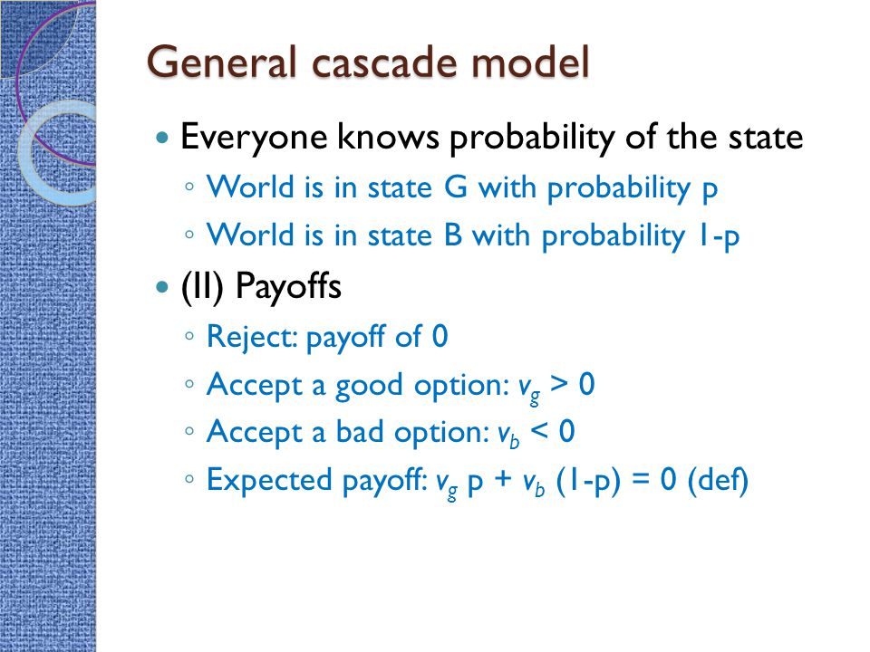 General cascade model Everyone knows probability of the state ◦ World is in state G with probability p ◦ World is in state B with probability 1-p (II) Payoffs ◦ Reject: payoff of 0 ◦ Accept a good option: v g > 0 ◦ Accept a bad option: v b < 0 ◦ Expected payoff: v g p + v b (1-p) = 0 (def)