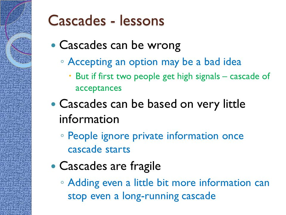 Cascades - lessons Cascades can be wrong ◦ Accepting an option may be a bad idea  But if first two people get high signals – cascade of acceptances Cascades can be based on very little information ◦ People ignore private information once cascade starts Cascades are fragile ◦ Adding even a little bit more information can stop even a long-running cascade