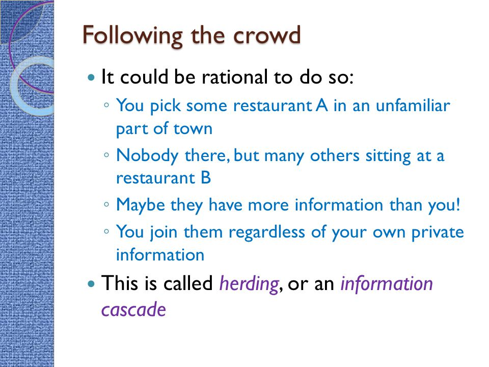 Following the crowd It could be rational to do so: ◦ You pick some restaurant A in an unfamiliar part of town ◦ Nobody there, but many others sitting at a restaurant B ◦ Maybe they have more information than you.