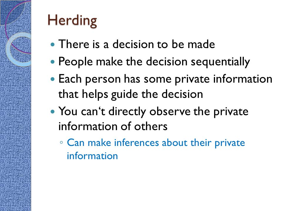 Herding There is a decision to be made People make the decision sequentially Each person has some private information that helps guide the decision You can't directly observe the private information of others ◦ Can make inferences about their private information