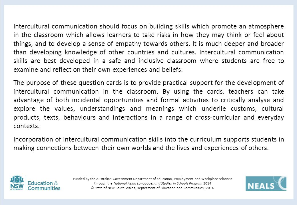 Intercultural communication should focus on building skills which promote an atmosphere in the classroom which allows learners to take risks in how they may think or feel about things, and to develop a sense of empathy towards others.