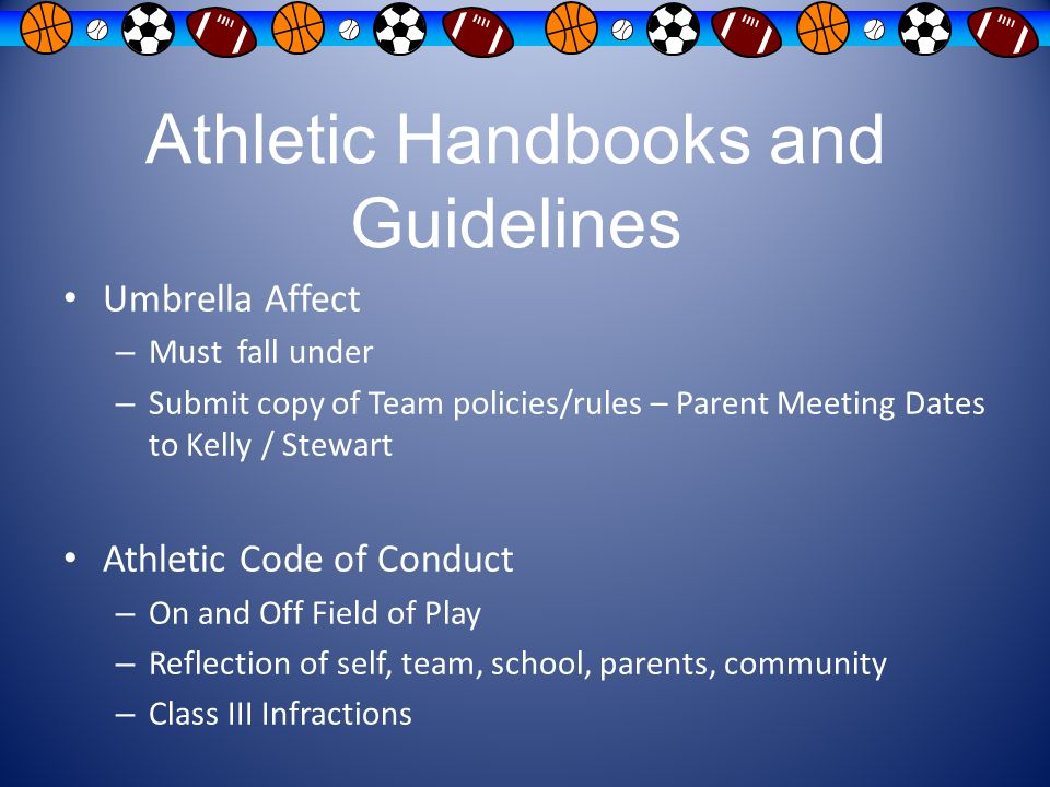 Athletic Handbooks and Guidelines Umbrella Affect – Must fall under – Submit copy of Team policies/rules – Parent Meeting Dates to Kelly / Stewart Ath