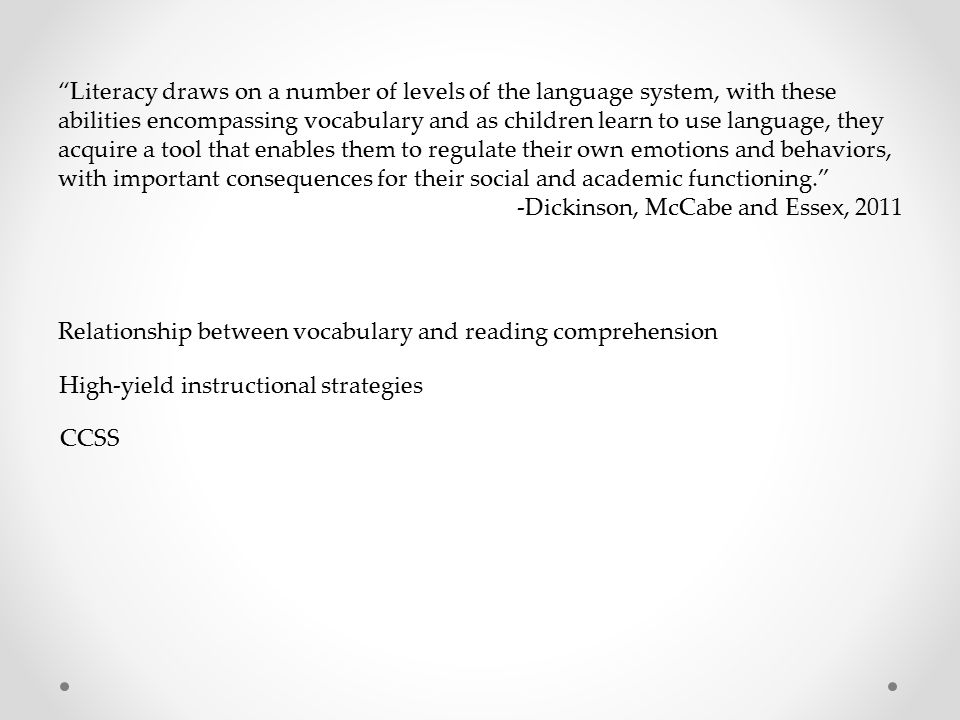 Literacy draws on a number of levels of the language system, with these abilities encompassing vocabulary and as children learn to use language, they acquire a tool that enables them to regulate their own emotions and behaviors, with important consequences for their social and academic functioning. -Dickinson, McCabe and Essex, 2011 Relationship between vocabulary and reading comprehension High-yield instructional strategies CCSS