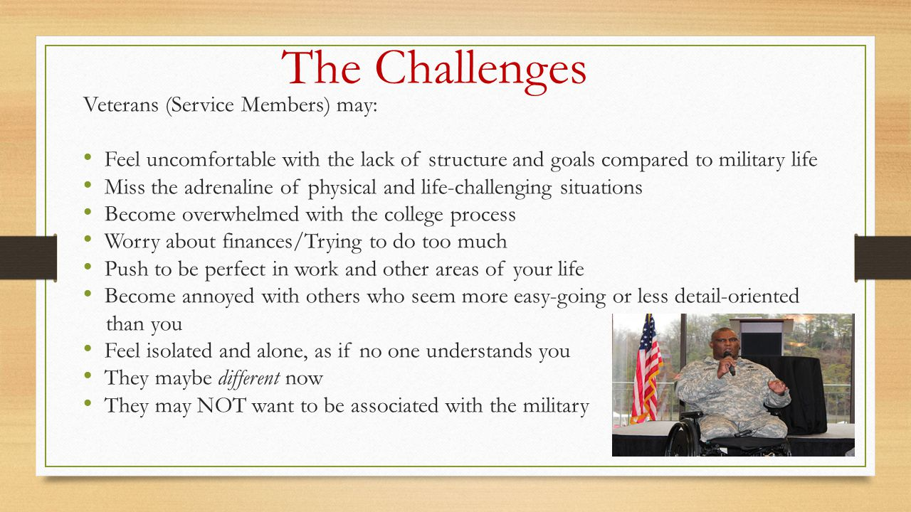 The Challenges Veterans (Service Members) may: Feel uncomfortable with the lack of structure and goals compared to military life Miss the adrenaline of physical and life-challenging situations Become overwhelmed with the college process Worry about finances/Trying to do too much Push to be perfect in work and other areas of your life Become annoyed with others who seem more easy-going or less detail-oriented than you Feel isolated and alone, as if no one understands you They maybe different now They may NOT want to be associated with the military