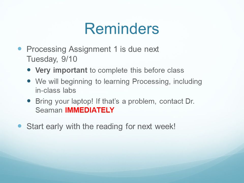 Reminders Processing Assignment 1 is due next Tuesday, 9/10 Very important to complete this before class We will beginning to learning Processing, including in-class labs Bring your laptop.