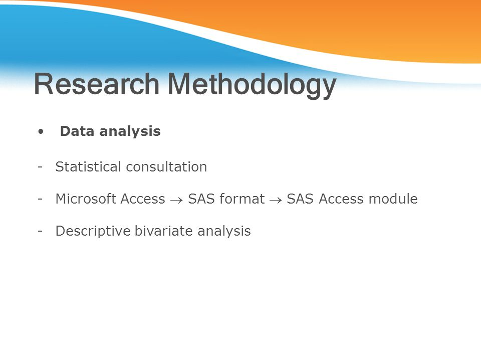 Research Methodology Data analysis -Statistical consultation -Microsoft Access  SAS format  SAS Access module -Descriptive bivariate analysis