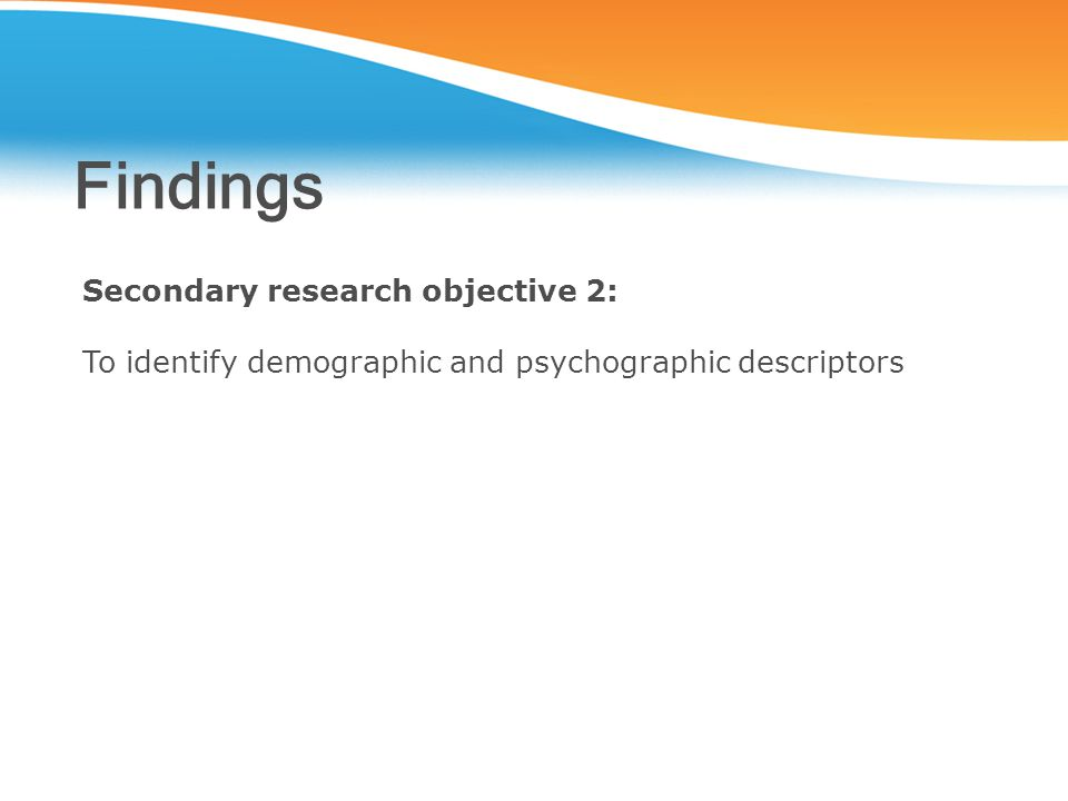 Findings Secondary research objective 2: To identify demographic and psychographic descriptors