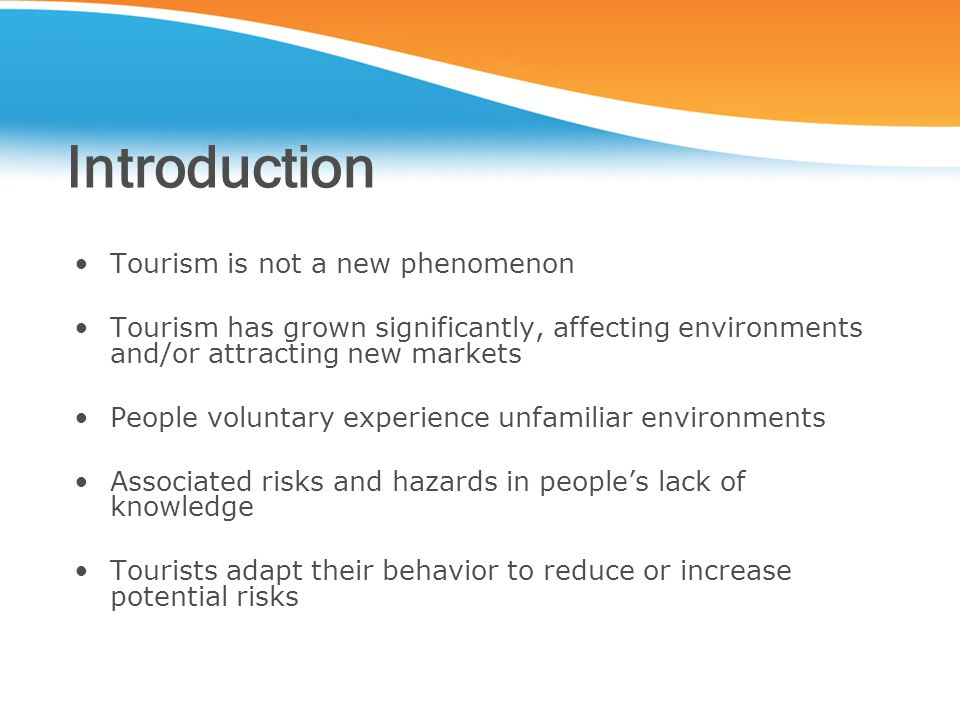 Introduction Tourism is not a new phenomenon Tourism has grown significantly, affecting environments and/or attracting new markets People voluntary experience unfamiliar environments Associated risks and hazards in people's lack of knowledge Tourists adapt their behavior to reduce or increase potential risks