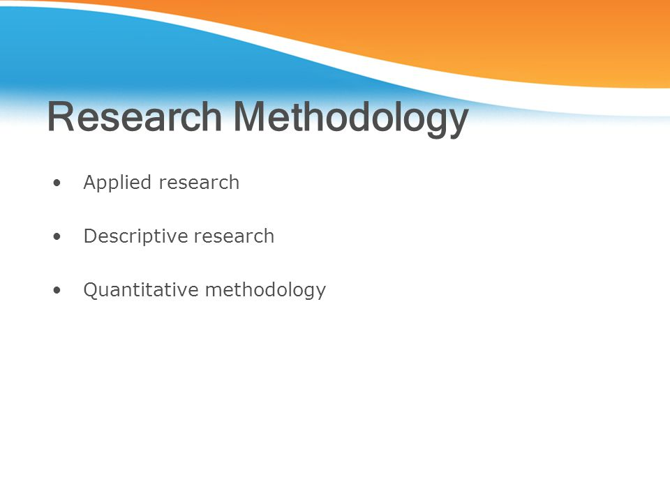 Research Methodology Applied research Descriptive research Quantitative methodology