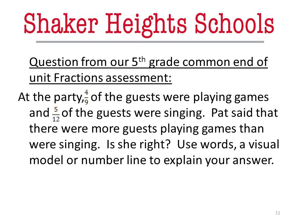 Question from our 5 th grade common end of unit Fractions assessment: At the party, of the guests were playing games and of the guests were singing. P