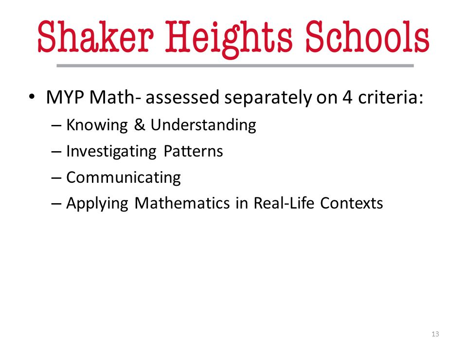 MYP Math- assessed separately on 4 criteria: – Knowing & Understanding – Investigating Patterns – Communicating – Applying Mathematics in Real-Life Co