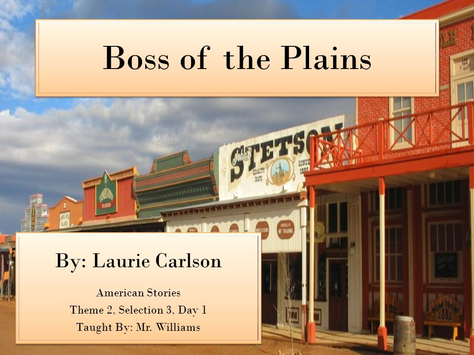 Boss of the Plains By: Laurie Carlson American Stories Theme 2, Selection 3, Day 1 Taught By: Mr.