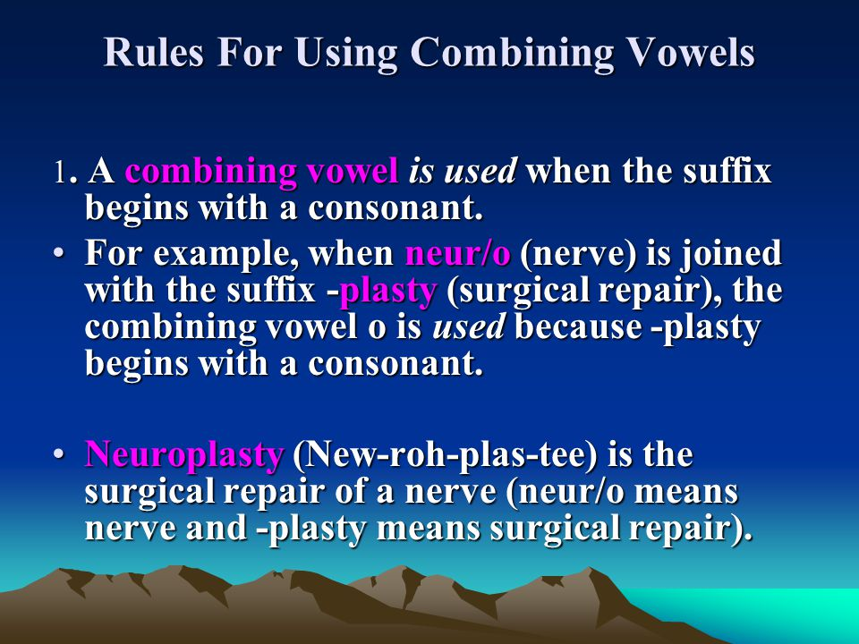 Rules For Using Combining Vowels 1. A combining vowel is used when the suffix begins with a consonant. For example, when neur/o (nerve) is joined with