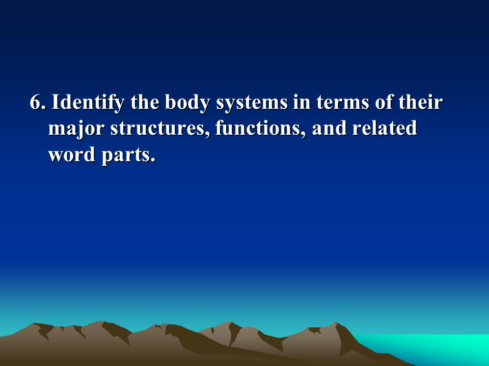 6. Identify the body systems in terms of their major structures, functions, and related word parts.