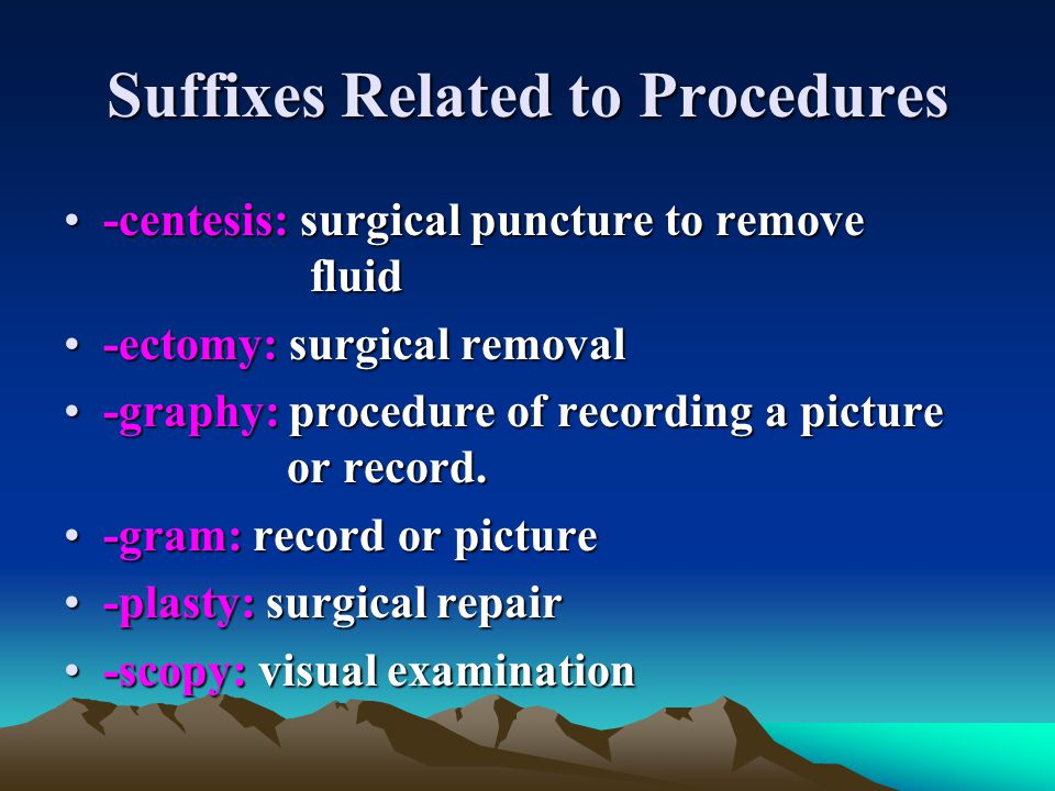 Suffixes Related to Procedures -centesis: surgical puncture to remove fluid-centesis: surgical puncture to remove fluid -ectomy: surgical removal-ecto