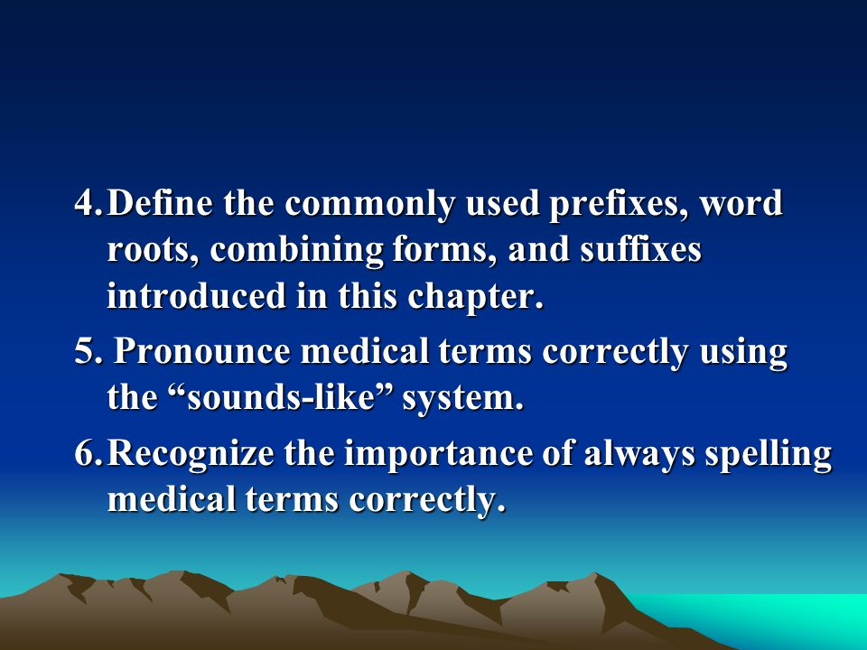 4.Define the commonly used prefixes, word roots, combining forms, and suffixes introduced in this chapter. 5. Pronounce medical terms correctly using