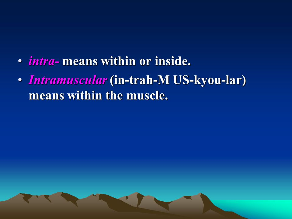intra- means within or inside.intra- means within or inside. Intramuscular (in-trah-M US-kyou-lar) means within the muscle.Intramuscular (in-trah-M US