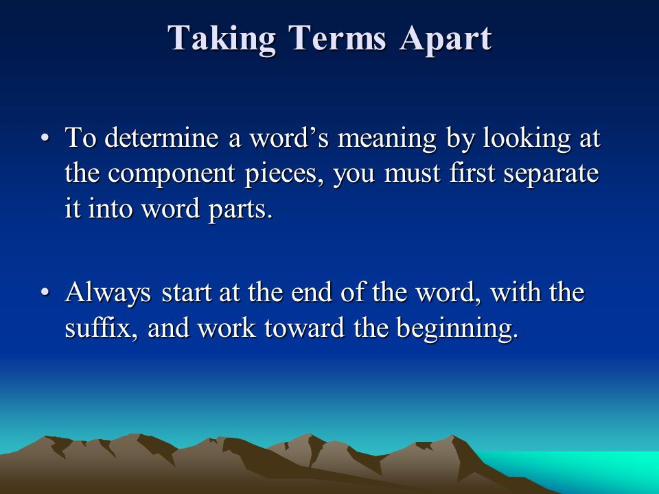 Taking Terms Apart To determine a word's meaning by looking at the component pieces, you must first separate it into word parts.To determine a word's