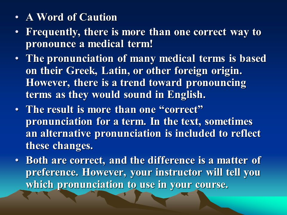 A Word of CautionA Word of Caution Frequently, there is more than one correct way to pronounce a medical term!Frequently, there is more than one corre
