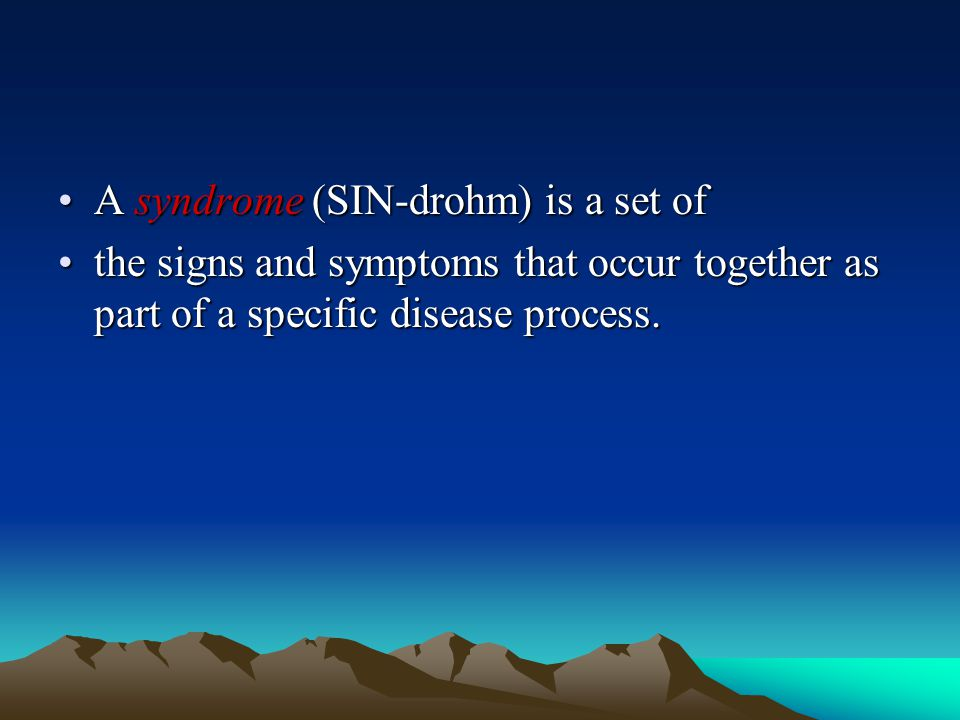 A syndrome (SIN-drohm) is a set ofA syndrome (SIN-drohm) is a set of the signs and symptoms that occur together as part of a specific disease process.