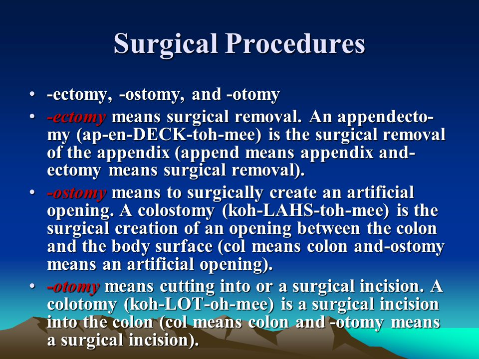 Surgical Procedures -ectomy, -ostomy, and -otomy-ectomy, -ostomy, and -otomy -ectomy means surgical removal. An appendecto my (ap-en-DECK-toh-mee) is