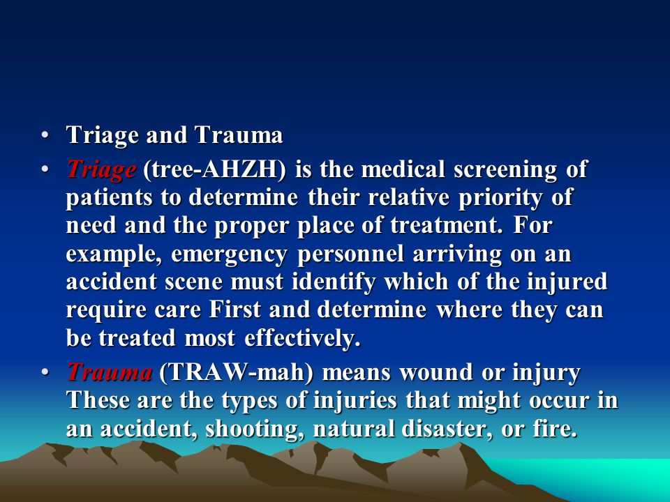 Triage and TraumaTriage and Trauma Triage (tree-AHZH) is the medical screening of patients to determine their relative priority of need and the proper