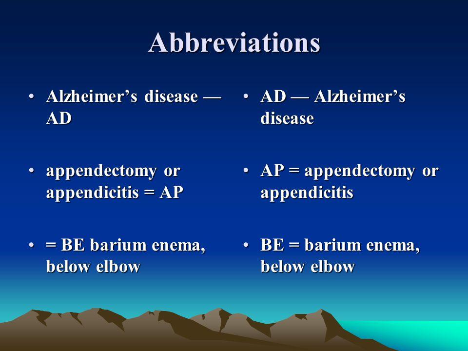 Abbreviations Alzheimer's disease — ADAlzheimer's disease — AD appendectomy or appendicitis = APappendectomy or appendicitis = AP = BE barium enema, b