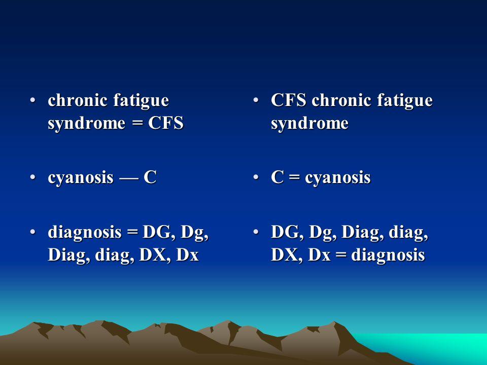 chronic fatigue syndrome = CFSchronic fatigue syndrome = CFS cyanosis — Ccyanosis — C diagnosis = DG, Dg, Diag, diag, DX, Dxdiagnosis = DG, Dg, Diag,