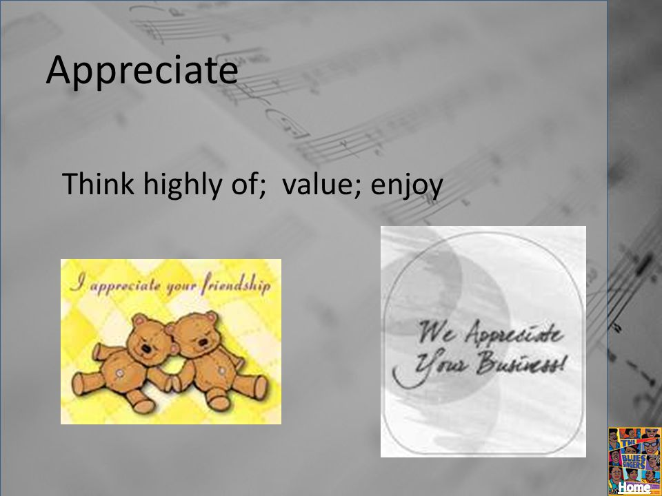 Appreciate Think highly of; value; enjoy
