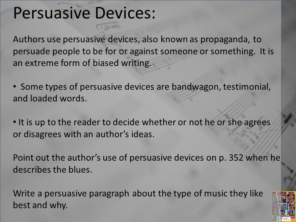 Persuasive Devices: Authors use persuasive devices, also known as propaganda, to persuade people to be for or against someone or something. It is an e