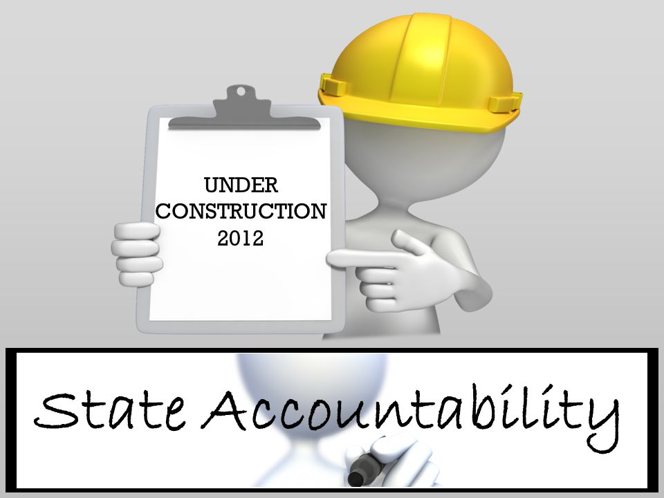 UNDER CONSTRUCTION 2012 State Accountability