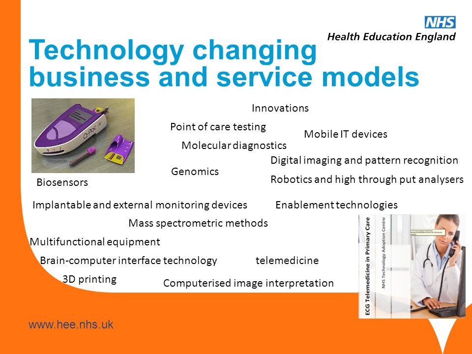www.hee.nhs.uk Technology changing business and service models Point of care testing Robotics and high through put analysers Molecular diagnostics Implantable and external monitoring devices Digital imaging and pattern recognition Innovations Genomics Mass spectrometric methods Biosensors Mobile IT devices telemedicine Computerised image interpretation Brain-computer interface technology Enablement technologies Multifunctional equipment 3D printing