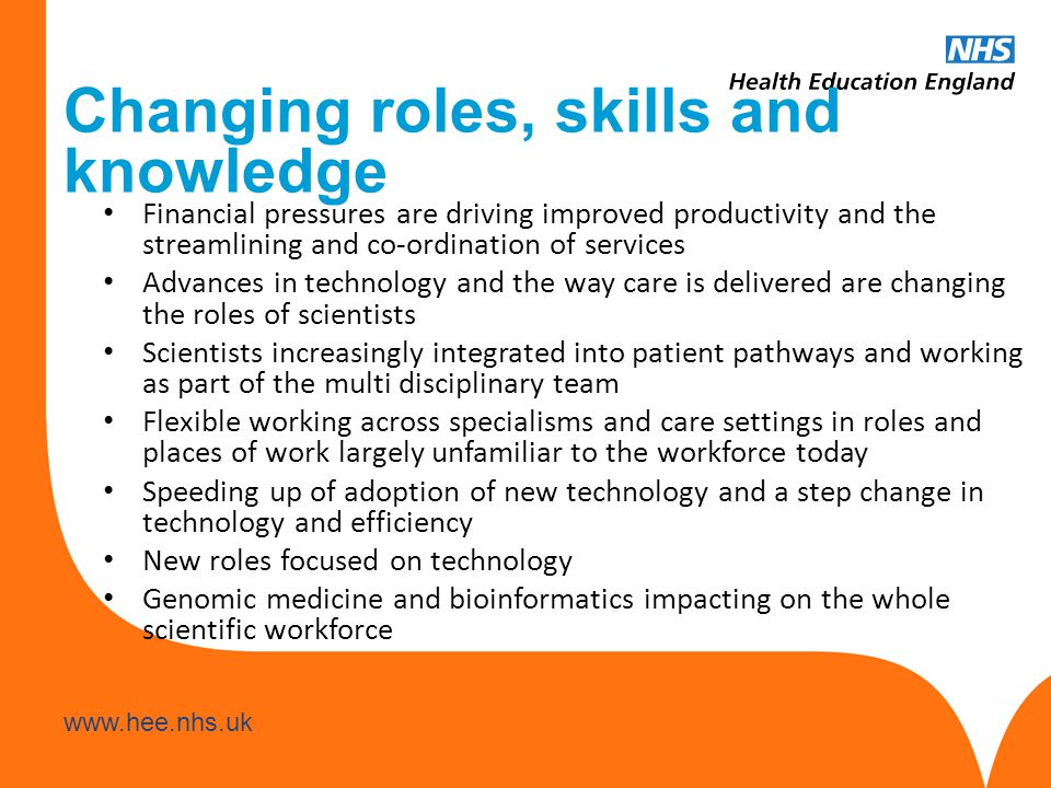 www.hee.nhs.uk Changing roles, skills and knowledge Financial pressures are driving improved productivity and the streamlining and co-ordination of services Advances in technology and the way care is delivered are changing the roles of scientists Scientists increasingly integrated into patient pathways and working as part of the multi disciplinary team Flexible working across specialisms and care settings in roles and places of work largely unfamiliar to the workforce today Speeding up of adoption of new technology and a step change in technology and efficiency New roles focused on technology Genomic medicine and bioinformatics impacting on the whole scientific workforce