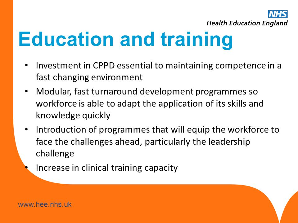 www.hee.nhs.uk Education and training Investment in CPPD essential to maintaining competence in a fast changing environment Modular, fast turnaround development programmes so workforce is able to adapt the application of its skills and knowledge quickly Introduction of programmes that will equip the workforce to face the challenges ahead, particularly the leadership challenge Increase in clinical training capacity