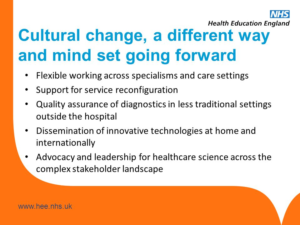 www.hee.nhs.uk Cultural change, a different way and mind set going forward Flexible working across specialisms and care settings Support for service reconfiguration Quality assurance of diagnostics in less traditional settings outside the hospital Dissemination of innovative technologies at home and internationally Advocacy and leadership for healthcare science across the complex stakeholder landscape
