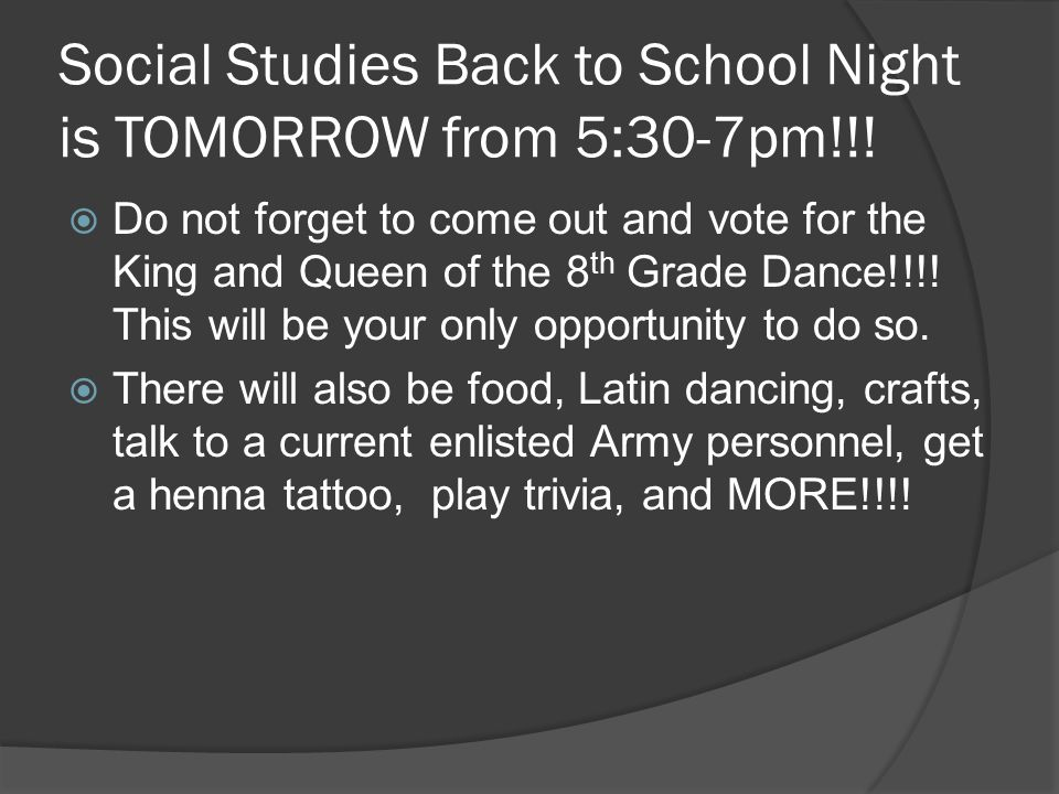 Social Studies Back to School Night is TOMORROW from 5:30-7pm!!!  Do not forget to come out and vote for the King and Queen of the 8 th Grade Dance!!