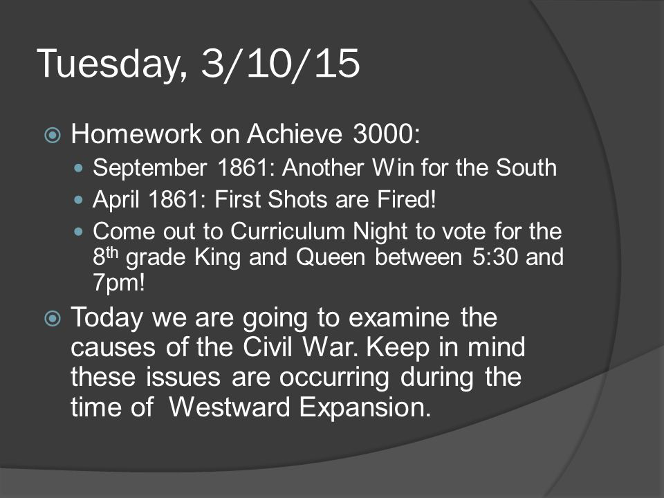 Tuesday, 3/10/15  Homework on Achieve 3000: September 1861: Another Win for the South April 1861: First Shots are Fired! Come out to Curriculum Night